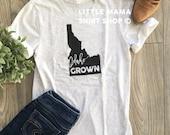 Idaho Grown © | Idaho T Shirt | Home State Shirt | Mom Shirt | Trendy Tees for Women | Boyfriend Tee | Gift for Mom