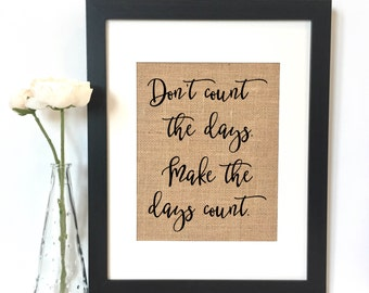 Don't count the days. Make the days count. Burlap Print // Rustic Home Decor