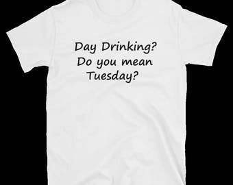 Day Drinking? Do you mean Tuesday? T-Shirt