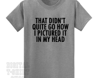 That Didn't Quite Go How I Pictured It In My Head T-Shirt