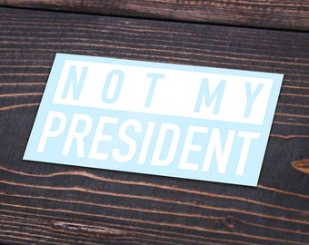 Not My President sticker! Vinyl Anti trump Protest political decal Love Trumps Hate never trump stickers