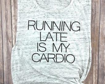 Running Late is my Cardio, Running Tank, Gym Tank, Running Shirt,  Gift for Runner, Workout Tank, Workout Shirt, Gym Shirt, Run Shirt