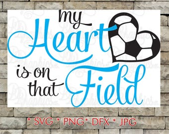 My Heart is on that Field Soccer/ SVG File/ Jpg Dxf Png/Digital Files