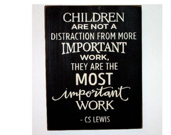 Children are not a distraction from more important work they are the most important work wood sign