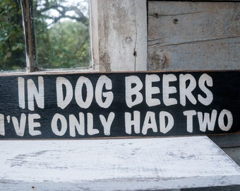 Humorous Dog and beer Sign for the dog lover, In dog beers I've only had two, beer lover dog Decor dog humor love pet owner gift dog gift