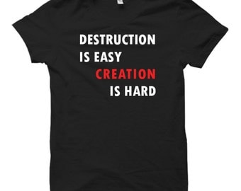 Destruction Is Easy Creation Is Hard - Black Tshirt FREE SHIPPING
