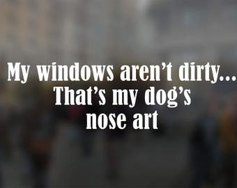 My Windows Aren't Dirty That's My Dog's Nose Art Vinyl Decal