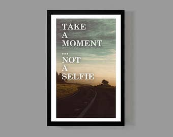 Take a moment, not a selfie - A Beautiful Quote Poster Print - 11x17 size - Inspirational, Motivational, Apartment, Dorm, Life, Spirit