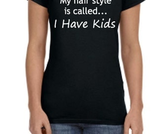 My Hair Style Is Called I Have Kids - Funny Tshirt - Mom Tshirt - Moms Funny Tshirt - Sarcasm Shirt - Gifts for Mom - Gifts Under 20