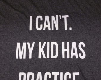 I Can't My kid has practice shirt
