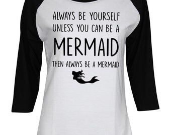 Always Be Yourself Unless You Can Be A Mermaid Then Always Be A Mermaid - Mermaid Shirt - Ladies Women Teen Girl 3/4 Sleeve Baseball T-Shirt