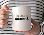 gift for mom, gift for her, mom mug, having a moment, new mom gift, funny mug,  cute mug, Quote Mug