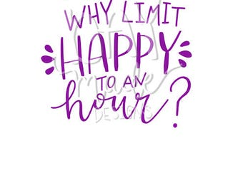 Happy Hour SVG, Why Limit Happy to an Hour