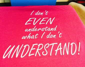 I don't EVEN understand what I don't UNDERSTAND! Shirt