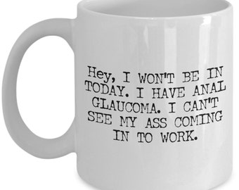 Funny Coffee Mug Gifts for Co-Workers - Hey I Won't Be In Today I Have Anal Glaucoma I Can't See My Ass Coming In To Work