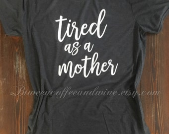 Tired As a Mother, Tired Mom, TShirt for Mom, Funny Mom Shirt