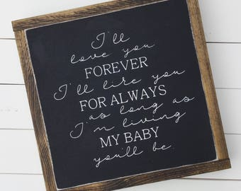 I love you forever I'll like you for always as long as I'm living my baby you'll be. 13X13