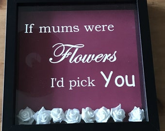 Mother's Day gift, box frame, picture frame, If mothers were flowers I'd pick you