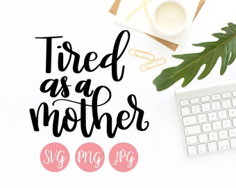 Hand Lettered Tired as a Mother SVG PNG JPEG Cutting file Instant Download Cricut Silhouette Cutting File