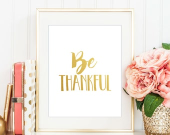 Be Thankful Print, Instant Download, Gold Print, Give Thanks, Modern Home Decor, Gratitude, Typography Wall Art, Motivational Print - (D060)