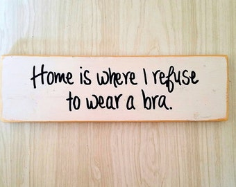 Home is where I refuse to wear a bra - no bra sign - funny home sign - distressed wood sign - humor - funny decor - gag gift -gift for women