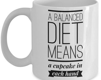 Funny coffee mug - A balanced diet means a cupcake in each hand - funny novelty mug - Unique gift mug for him, her,, husband, women