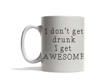 I dont get drunk I get awesome mug