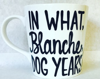 In what, Blanche, Dog years?- Stay Golden- Golden Girls Coffee Mug- Handpainted -Golden Girls Gift- Thank you for being a friend