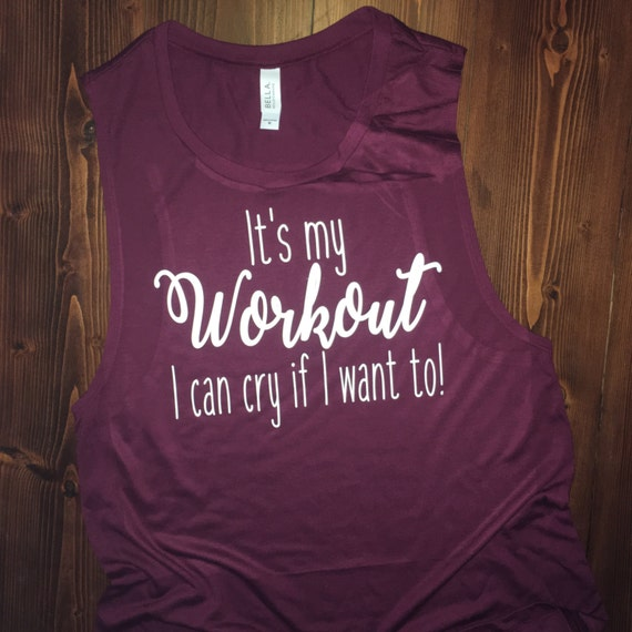 It's my workout I can cry if I want to! - Muscle Tank