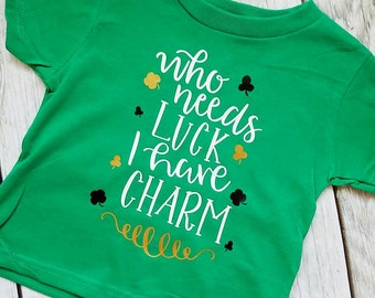 Who needs luck I have Charm, Shamrock Shirt, St Patrick's Day shirt, St pattys shirt, kids st pattys shirt, boys st patricks day Shirt