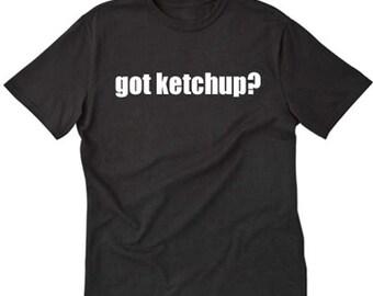Ketchup Shirt Got Ketchup? T-shirt Funny Hilarious Tee Shirt