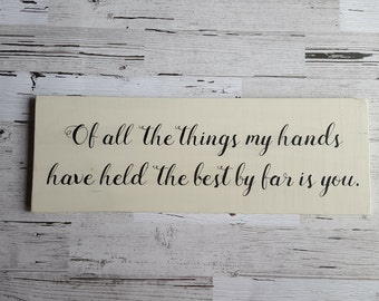Of all the things my hands have held the best by far is you, wooden sign, rustic sign, nursery decor, wedding decor
