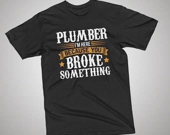 Plumber Here Because You Broke Something T-Shirt