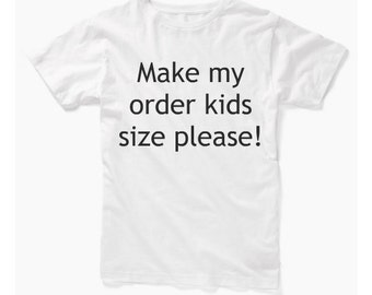 Make my order kids size please!