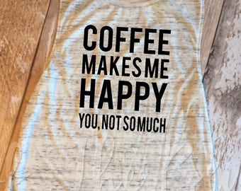 Coffee Makes Me Happy, You Not So Much White Marble Muscle Tank