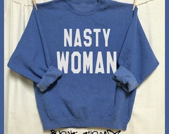 NASTY WOMAN. Unisex 50/50 Sweatshirts. Feminist. First Woman. Bad Hombre. Down with the Patriarchy! Hillary Clinton. Woman's March 2017