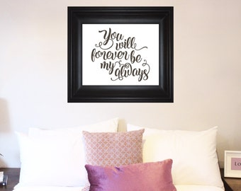 You Will Forever Be My Always art print, ready to hang 8x10 11x14 16x20 poster, couples wall art, love quote romantic bedroom artwork AF6600