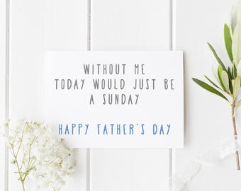 Fun Father's Day Card, Without Me Today Would Just Be A Sunday, Funny Card Dad, Card For Dad, Handmade Fathers Day Card For Dad