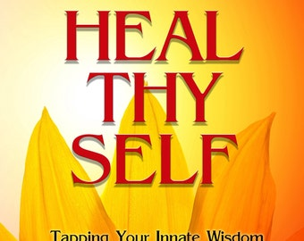 Heal Thy Self: Tapping Your Innate Wisdom to Heal Your Mind, Body and Spirit
