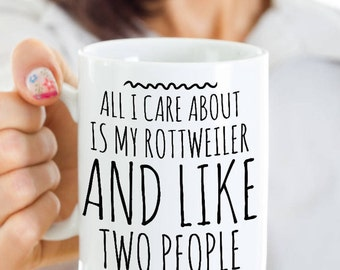 Rottweiler Mug - All I Care About Is My Rottie And Like Two People - Rottweiler Gift - Coffee or Tea Cup for Rottweiler Mom