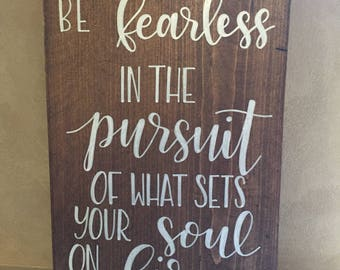Be fearless in the pursuit of what sets your soul in fire wood sign //hand lettered // 10x14 //