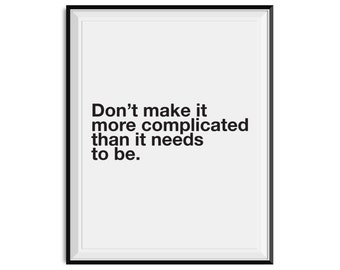 Don't make it more complicated than it needs to be. - PHYSICAL art print |  typography wall art, black and white quote print
