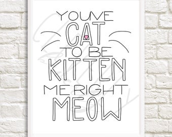 You've Cat to be Kitten Me Right Meow 8x10inch printable DIGITAL DOWNLOAD