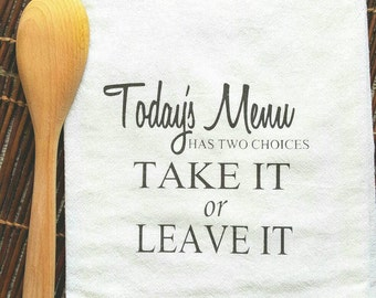 Todays Menu Is Take It Or Leave It- Flour Sack Towel  Housewarming Gift, Kitchen Towel, Dish Towel, Hostess Gift, Tea Towel, Hand towel