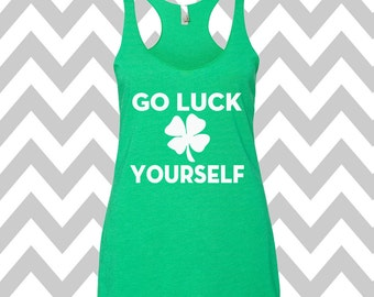 Go Luck Yourself St. Patrick's Day Tank Top Funny St. Patrick's Day Shirt St. Patty's Day Drinking Tee  Shamrock Shirt Shamrock Tee