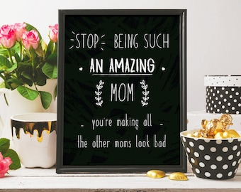 Stop being such an amazing mom, mothers day print,i love you mom, mothers day card, printable art, digital print, gift idea for mom, love u