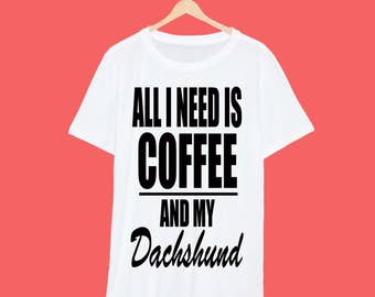 All I Need Is Coffee And My Dachshund T Shirt