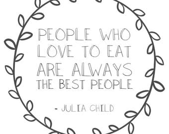People Who Love to Eat Are Always The Best People - Julia Child Quote Printable