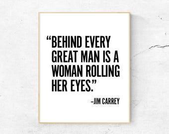 Behind every great man is a woman rolling her eyes. –Jim Carrey PRINTABLE ART, Instant download, Quote prints, Funny wall art