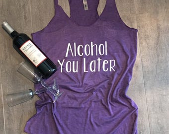 Alcohol You Later - Racerback Tank